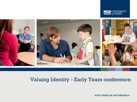 Www.derby.ac.uk/education Valuing Identity - Early Years conference www.derby.ac.uk/education.