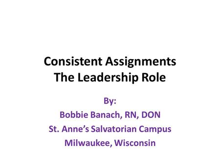 Consistent Assignments The Leadership Role By: Bobbie Banach, RN, DON St. Anne's Salvatorian Campus Milwaukee, Wisconsin.