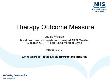 Therapy Outcome Measure Louise Watson Rotational Lead Occupational Therapist NHS Greater Glasgow & AHP Team Lead Medical Clyde August 2012 Email address.
