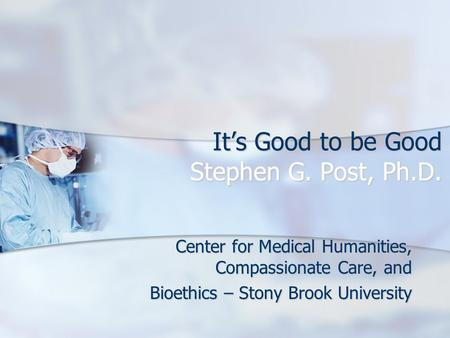 It's Good to be Good Stephen G. Post, Ph.D. Center for Medical Humanities, Compassionate Care, and Bioethics – Stony Brook University.