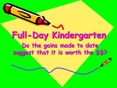 Full-Day Kindergarten Do the gains made to date suggest that it is worth the $$?