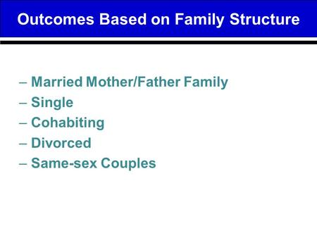 Outcomes Based on Family Structure –Married Mother/Father Family –Single –Cohabiting –Divorced –Same-sex Couples.