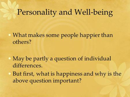 Personality and Well-being What makes some people happier than others? May be partly a question of individual differences. But first, what is happiness.