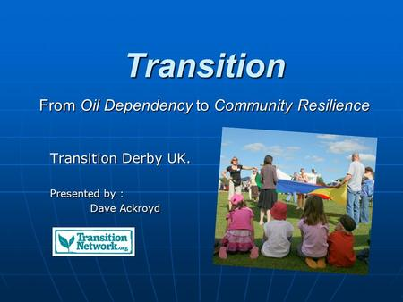 Transition From Oil Dependency to Community Resilience Transition Derby UK. Presented by : Dave Ackroyd.
