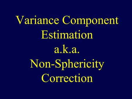 Variance Component Estimation a.k.a. Non-Sphericity Correction.