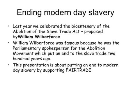Ending modern day slavery Last year we celebrated the bicentenary of the Abolition of the Slave Trade Act – proposed byWilliam Wilberforce William Wilberforce.