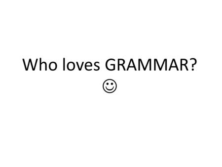 Who loves GRAMMAR?. So what exactly is GRAMMAR? There are 2 types of grammar. What are they? Prescriptive Descriptive.