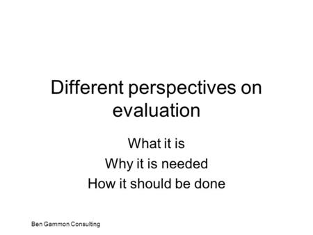 Ben Gammon Consulting Different perspectives on evaluation What it is Why it is needed How it should be done.