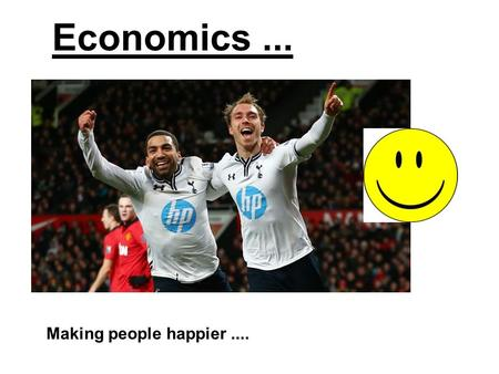 Economics... Making people happier..... Welcome to Economics Your teachers: Mr Elmas – Head of Department Miss Patel Mr Mcginty You will have a combination.