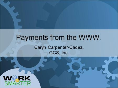 Payments from the WWW. Caryn Carpenter-Cadez, GCS, Inc.