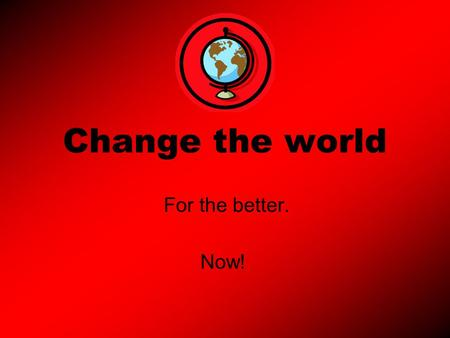 Change the world For the better. Now!. Introduction In our world we are all global citizens we must all be treated the same as everyone else in the world.