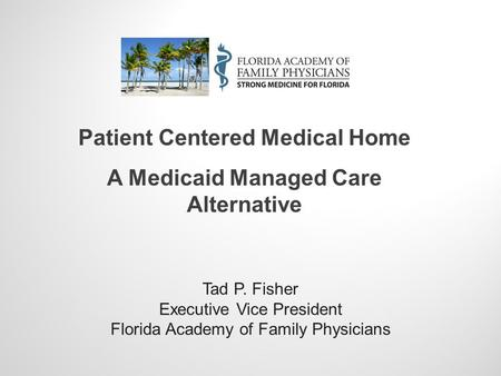 Tad P. Fisher Executive Vice President Florida Academy of Family Physicians Patient Centered Medical Home A Medicaid Managed Care Alternative.