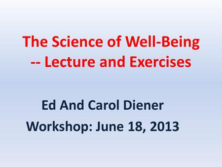 The Science of Well-Being -- Lecture and Exercises Ed And Carol Diener Workshop: June 18, 2013.