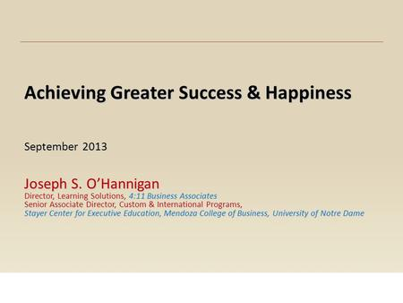 Achieving Greater Success & Happiness September 2013 Joseph S. O'Hannigan Director, Learning Solutions, 4:11 Business Associates Senior Associate Director,