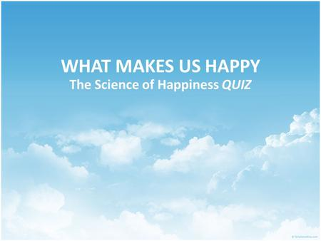 WHAT MAKES US HAPPY The Science of Happiness QUIZ.