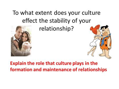 To what extent does your culture effect the stability of your relationship? Explain the role that culture plays in the formation and maintenance of relationships.