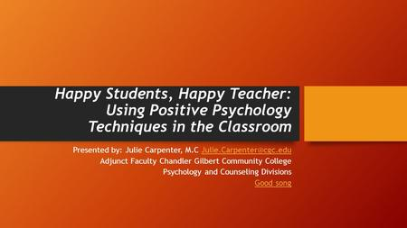 Happy Students, Happy Teacher: Using Positive Psychology Techniques in the Classroom Presented by: Julie Carpenter, M.C