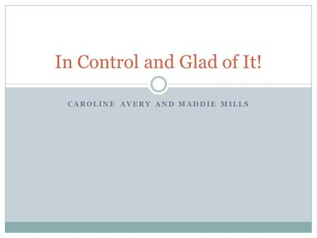 CAROLINE AVERY AND MADDIE MILLS In Control and Glad of It!
