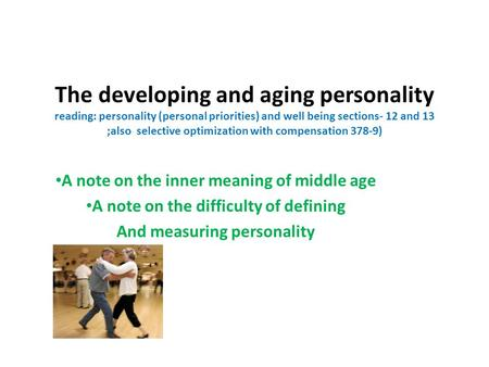 The developing and aging personality reading: personality (personal priorities) and well being sections- 12 and 13 ;also selective optimization with compensation.