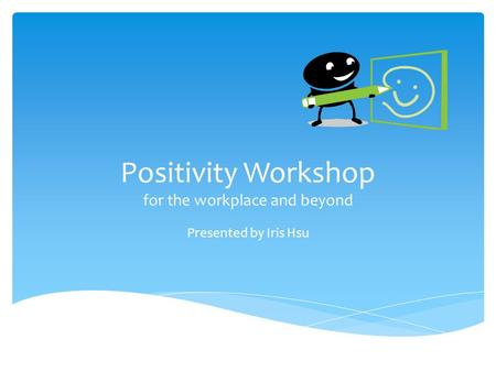 Positivity Workshop for the workplace and beyond Presented by Iris Hsu.