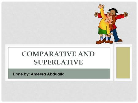 COMPARATIVE AND SUPERLATIVE Done by: Ameera Abdualla.