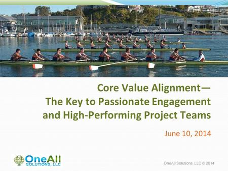 OneAll Solutions, LLC © 2014 Core Value Alignment— The Key to Passionate Engagement and High-Performing Project Teams June 10, 2014.
