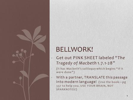 "-Get out PINK SHEET labeled ""The Tragedy of Macbeth 1.7.1-28"" -(it has Macbeth's soliloquy which begins ""If it were done"") -With a partner, TRANSLATE this."