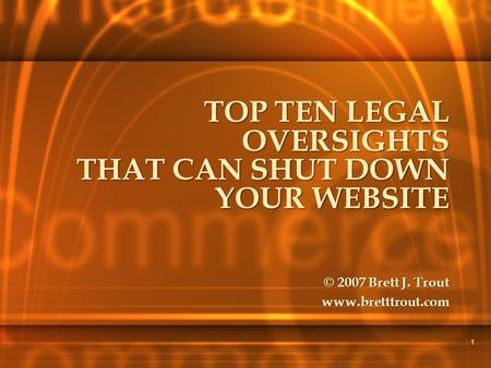 1 TOP TEN LEGAL OVERSIGHTS THAT CAN SHUT DOWN YOUR WEBSITE © 2007 Brett J. Trout www.bretttrout.com.