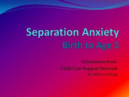 Information from: Child Care Support Network By: Rebecca Chopp.