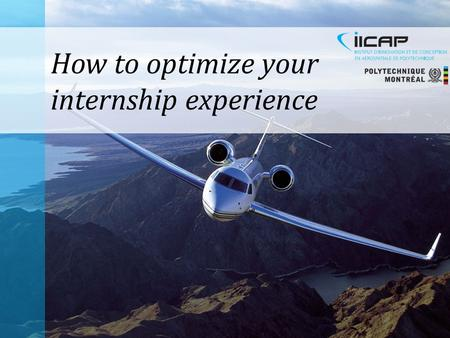 How to optimize your internship experience. The IICAP Internship Process Finding the right internship Turning the internship into a job.
