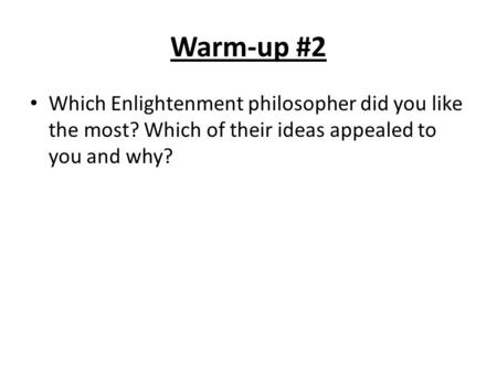 Warm-up #2 Which Enlightenment philosopher did you like the most? Which of their ideas appealed to you and why?