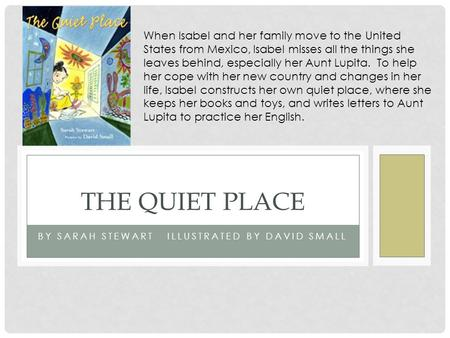 BY SARAH STEWART ILLUSTRATED BY DAVID SMALL THE QUIET PLACE When Isabel and her family move to the United States from Mexico, Isabel misses all the things.
