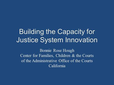 Building the Capacity for Justice System Innovation Bonnie Rose Hough Center for Families, Children & the Courts of the Administrative Office of the Courts.