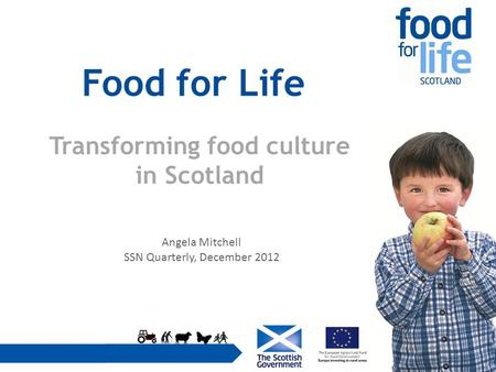 Food for Life Transforming food culture in Scotland Angela Mitchell SSN Quarterly, December 2012.