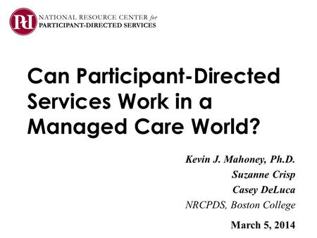 Can Participant-Directed Services Work in a Managed Care World? Kevin J. Mahoney, Ph.D. Suzanne Crisp Casey DeLuca NRCPDS, Boston College March 5, 2014.