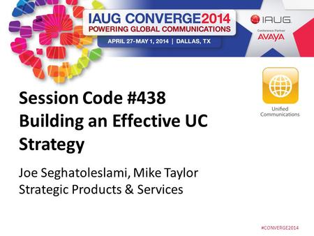 #CONVERGE2014 Session Code #438 Building an Effective UC Strategy Joe Seghatoleslami, Mike Taylor Strategic Products & Services.