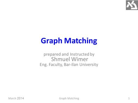 Graph Matching prepared and Instructed by Shmuel Wimer Eng. Faculty, Bar-Ilan University March 2014Graph Matching1.