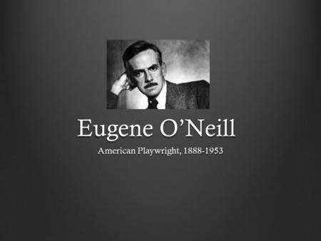 Eugene O'Neill American Playwright, 1888-1953. Eugene Gladstone O'Neill (October 16, 1888 – November 27, 1953) was an American playwright and Nobel laureate.