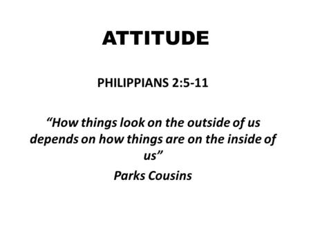 "ATTITUDE PHILIPPIANS 2:5-11 ""How things look on the outside of us depends on how things are on the inside of us"" Parks Cousins."