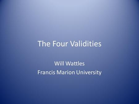 The Four Validities Will Wattles Francis Marion University.