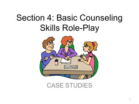 Section 4: Basic Counseling Skills Role-Play CASE STUDIES 1.
