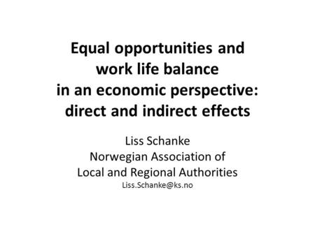 Equal opportunities and work life balance in an economic perspective: direct and indirect effects Liss Schanke Norwegian Association of Local and Regional.