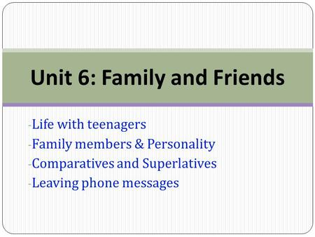 - Life with teenagers - Family members & Personality - Comparatives and Superlatives - Leaving phone messages Unit 6: Family and Friends.