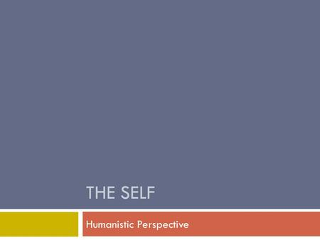 THE SELF Humanistic Perspective. The Real Self:  According to Rogers, our real self is based on our actual experiences and represents how we actually.