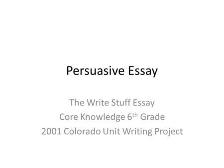 Persuasive Essay The Write Stuff Essay Core Knowledge 6 th Grade 2001 Colorado Unit Writing Project.