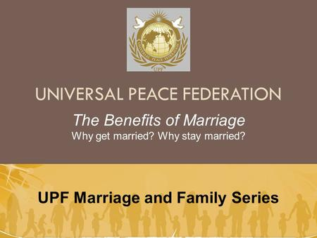 UNIVERSAL PEACE FEDERATION UPF Marriage and Family Series The Benefits of Marriage Why get married? Why stay married?