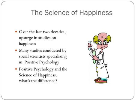 The Science of Happiness Over the last two decades, upsurge in studies on happiness Many studies conducted by social scientists specializing in Positive.