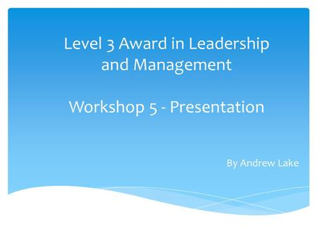 Level 3 Award in Leadership and Management Workshop 5 - Presentation By Andrew Lake.