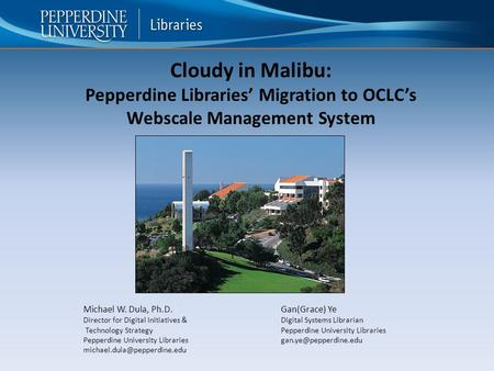 Cloudy in Malibu: Pepperdine Libraries' Migration to OCLC's Webscale Management System Michael W. Dula, Ph.D.Gan(Grace) Ye Director for Digital Initiatives.