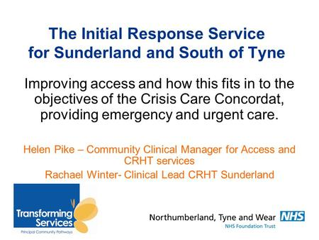 The Initial Response Service for Sunderland and South of Tyne Improving access and how this fits in to the objectives of the Crisis Care Concordat, providing.